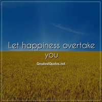 Let happiness overtake you.