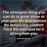 The strongest thing you can do is grow alone in your pain No distractions No temporary comfort Face the pain and let it strengthen you