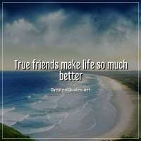 True friends make life so much better.