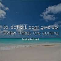Be patient, dont give up, better things are coming