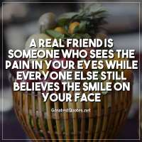 A real friend is someone who sees the pain in your eyes while everyone else still believes the smile on your face