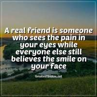A real friend is someone who sees the pain in your eyes while everyone else still believes the smile on your face.