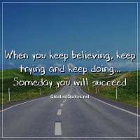 When you keep believing, keep trying and keep doing... Someday you will succeed.