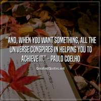 And, when you want something, all the universe conspires in helping you to achieve it. - Paulo Coelho