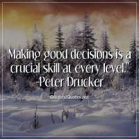 Making good decisions is a crucial skill at every level. -Peter Drucker