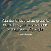 You dont have to be great to start, but you have to start to be great. -Zig Ziglar