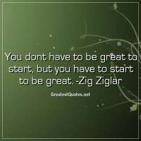 You dont have to be great to start, but you have to start to be great. - Zig Ziglar