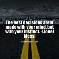 The best decisions arent made with your mind, but with your instinct. - Lionel Messi
