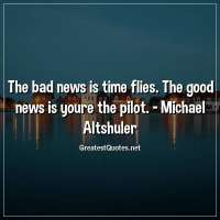 The bad news is time flies. The good news is youre the pilot. - Michael Altshuler