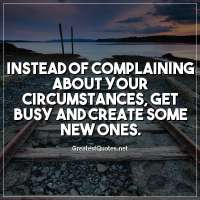 Instead of complaining about your circumstances, get busy and create some new ones