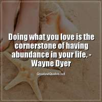 Doing what you love is the cornerstone of having abundance in your life. -Wayne Dyer