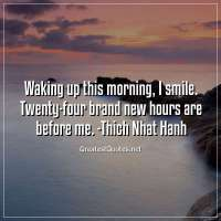 Waking up this morning, I smile. Twenty-four brand new hours are before me. - Thich Nhat Hanh