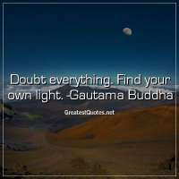 Doubt everything. Find your own light. -Gautama Buddha