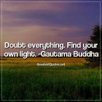 Doubt everything. Find your own light. - Gautama Buddha