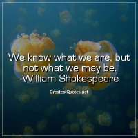 We know what we are, but not what we may be. - William Shakespeare