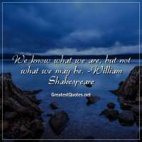 We know what we are, but not what we may be. -William Shakespeare