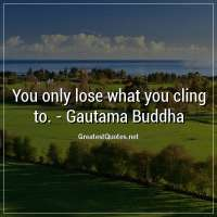 You only lose what you cling to. -Gautama Buddha