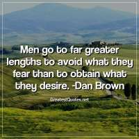 Men go to far greater lengths to avoid what they fear than to obtain what they desire. - Dan Brown