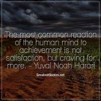 The most common reaction of the human mind to achievement is not satisfaction, but craving for more. -Yuval Noah Harari