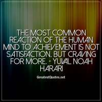 The most common reaction of the human mind to achievement is not satisfaction, but craving for more. - Yuval Noah Harari