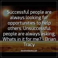 Successful people are always looking for opportunities to help others. Unsuccessful people are always asking, Whats in it for me? - Brian Tracy