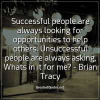 Successful people are always looking for opportunities to help others. Unsuccessful people are always asking, Whats in it for me? -Brian Tracy