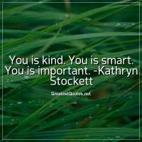 You is kind. You is smart. You is important. -Kathryn Stockett