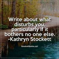 Write about what disturbs you, particularly if it bothers no one else. - Kathryn Stockett