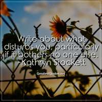 Write about what disturbs you, particularly if it bothers no one else. -Kathryn Stockett