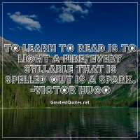 To learn to read is to light a fire; every syllable that is spelled out is a spark. - Victor Hugo