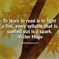 To learn to read is to light a fire, every syllable that is spelled out is a spark. -Victor Hugo