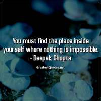 You must find the place inside yourself where nothing is impossible. -Deepak Chopra