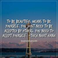 To be beautiful means to be yourself. You dont need to be accepted by others. You need to accept yourself. - Thich Nhat Hanh