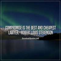 Compromise is the best and cheapest lawyer. - Robert Louis Stevenson