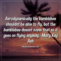 Aerodynamically the bumblebee shouldnt be able to fly, but the bumblebee doesnt know that so it goes on flying anyway. -Mary Kay Ash