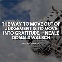 The way to move out of judgement is to move into gratitude. - Neale Donald Walsch