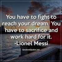 You have to fight to reach your dream. You have to sacrifice and work hard for it. -Lionel Messi