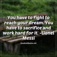 You have to fight to reach your dream. You have to sacrifice and work hard for it. - Lionel Messi