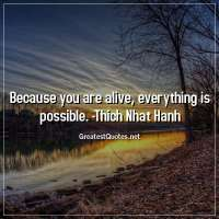 Because you are alive, everything is possible. - Thich Nhat Hanh