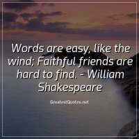 Words are easy, like the wind, Faithful friends are hard to find. -William Shakespeare