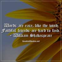 Words are easy, like the wind; Faithful friends are hard to find. - William Shakespeare