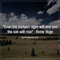 Even the darkest night will end and the sun will rise. -Victor Hugo