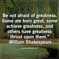 Be not afraid of greatness. Some are born great, some achieve greatness, and others have greatness thrust upon them. -William Shakespeare