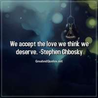 We accept the love we think we deserve. - Stephen Chbosky