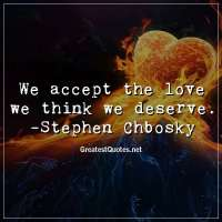 We accept the love we think we deserve. -Stephen Chbosky