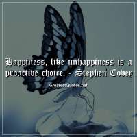 Happiness, like unhappiness is a proactive choice. -Stephen Covey