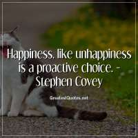 Happiness, like unhappiness is a proactive choice. - Stephen Covey