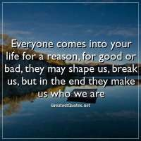 Everyone comes into your life for a reason, for good or bad, they may shape us, break us, but in the end they make us who we are.