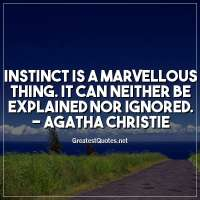 Instinct is a marvellous thing. It can neither be explained nor ignored. - Agatha Christie