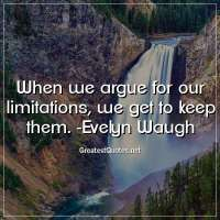 When we argue for our limitations, we get to keep them. - Evelyn Waugh
